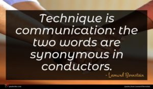 Leonard Bernstein quote : Technique is communication the ...
