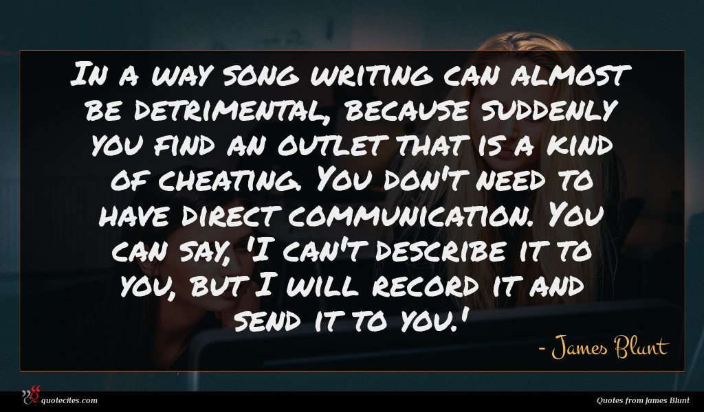 In a way song writing can almost be detrimental, because suddenly you find an outlet that is a kind of cheating. You don't need to have direct communication. You can say, 'I can't describe it to you, but I will record it and send it to you.'