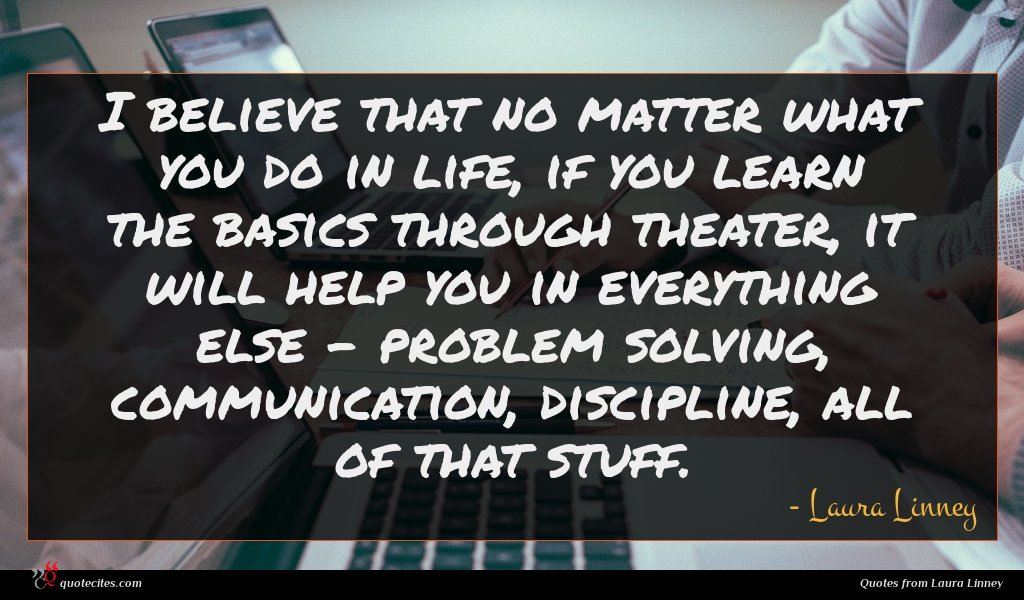 I believe that no matter what you do in life, if you learn the basics through theater, it will help you in everything else - problem solving, communication, discipline, all of that stuff.