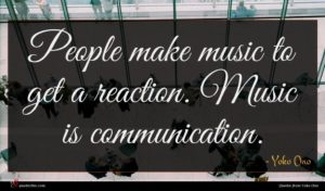 Yoko Ono quote : People make music to ...