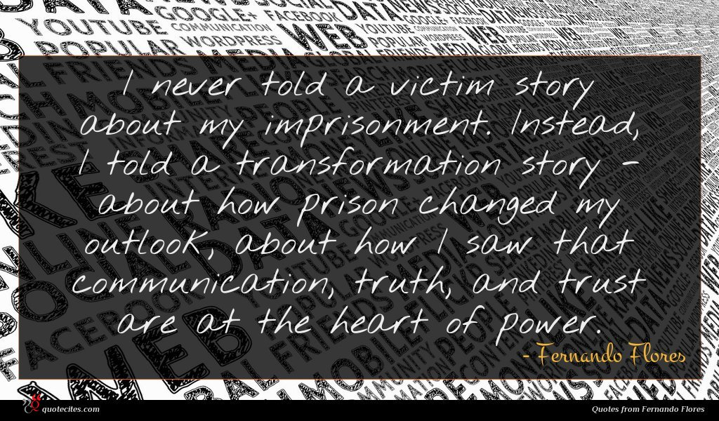 I never told a victim story about my imprisonment. Instead, I told a transformation story - about how prison changed my outlook, about how I saw that communication, truth, and trust are at the heart of power.