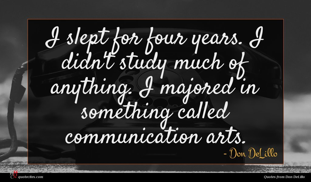 I slept for four years. I didn't study much of anything. I majored in something called communication arts.