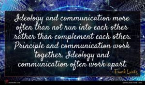 Frank Luntz quote : Ideology and communication more ...