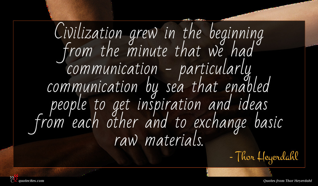 Civilization grew in the beginning from the minute that we had communication - particularly communication by sea that enabled people to get inspiration and ideas from each other and to exchange basic raw materials.