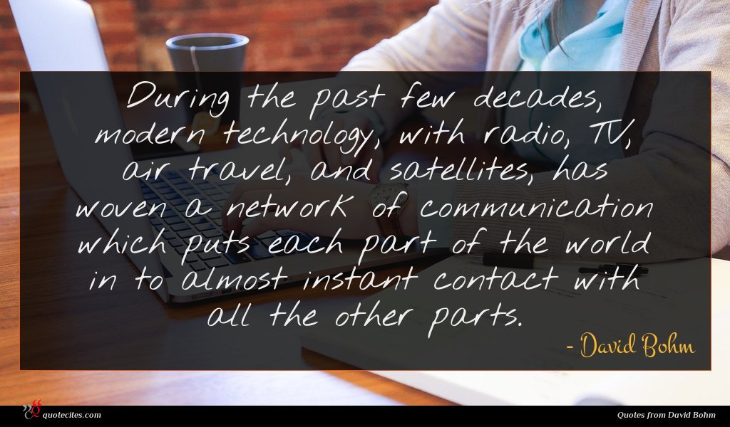During the past few decades, modern technology, with radio, TV, air travel, and satellites, has woven a network of communication which puts each part of the world in to almost instant contact with all the other parts.