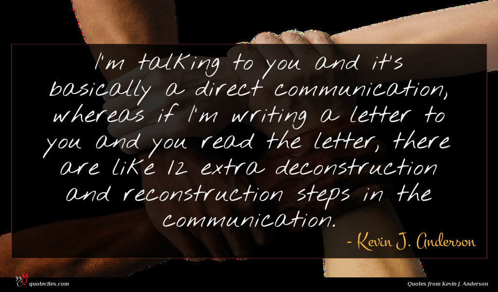 I'm talking to you and it's basically a direct communication, whereas if I'm writing a letter to you and you read the letter, there are like 12 extra deconstruction and reconstruction steps in the communication.