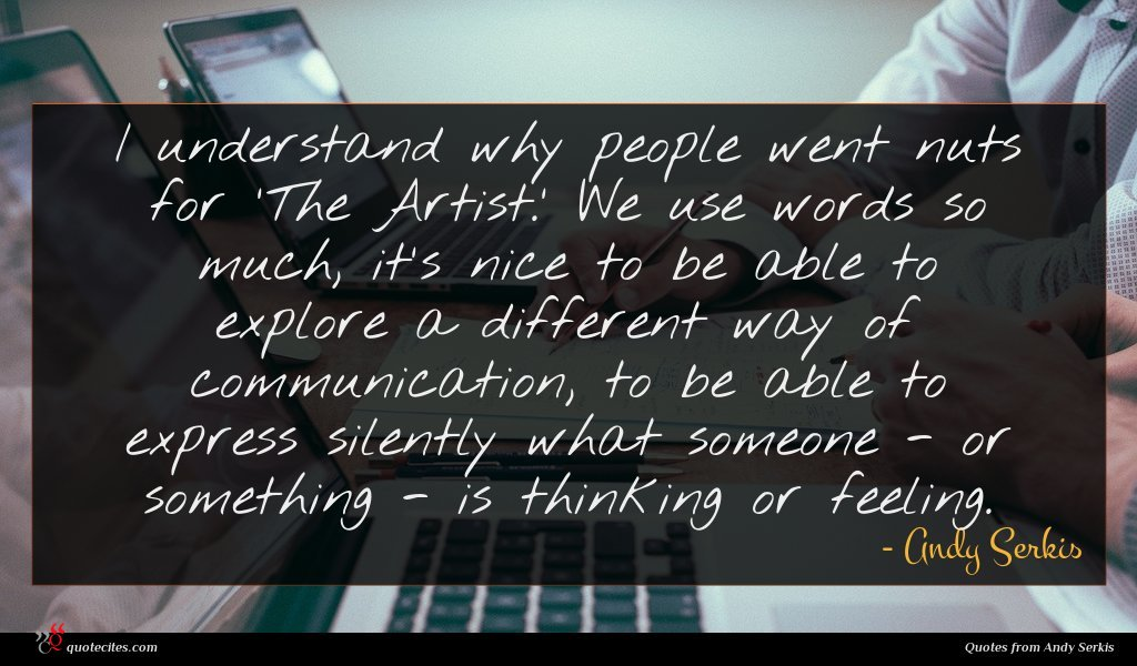 I understand why people went nuts for 'The Artist.' We use words so much, it's nice to be able to explore a different way of communication, to be able to express silently what someone - or something - is thinking or feeling.