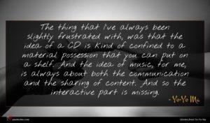 Yo-Yo Ma quote : The thing that I've ...