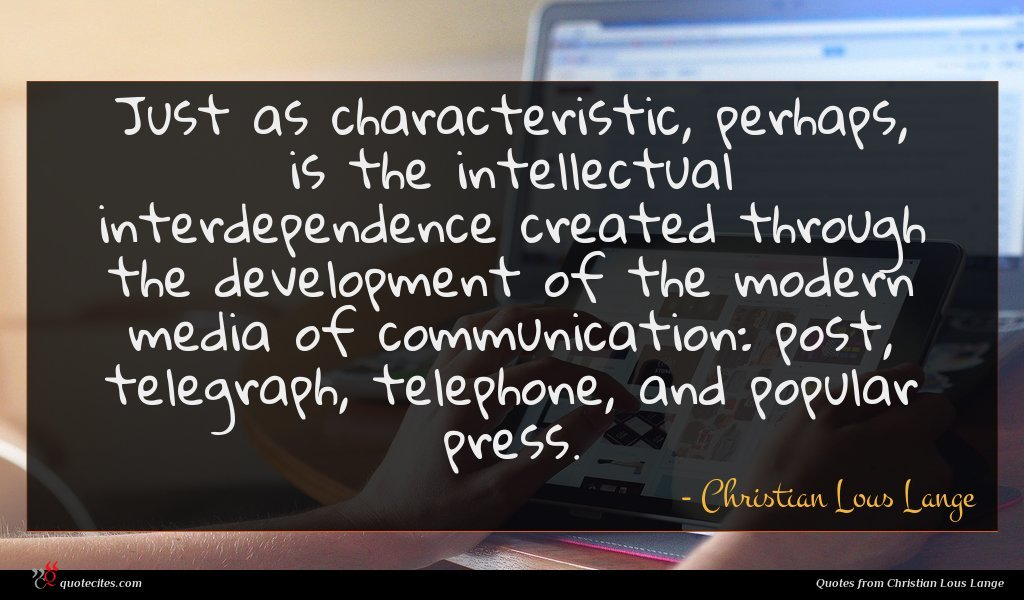 Just as characteristic, perhaps, is the intellectual interdependence created through the development of the modern media of communication: post, telegraph, telephone, and popular press.