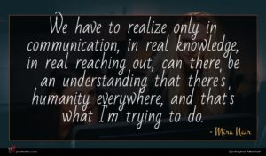 Mira Nair quote : We have to realize ...