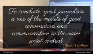 Rowan D. Williams quote : To conclude good journalism ...