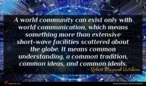Robert Maynard Hutchins quote : A world community can ...