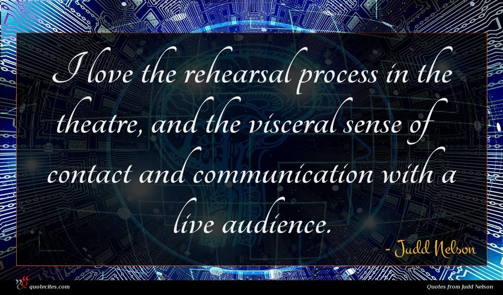 I love the rehearsal process in the theatre, and the visceral sense of contact and communication with a live audience.