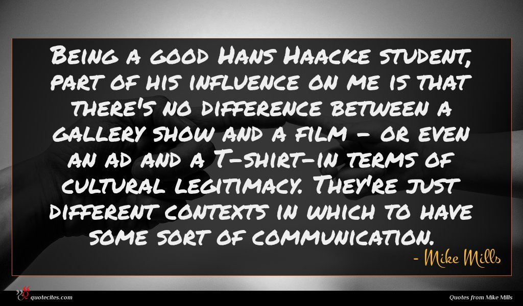 Being a good Hans Haacke student, part of his influence on me is that there's no difference between a gallery show and a film - or even an ad and a T-shirt-in terms of cultural legitimacy. They're just different contexts in which to have some sort of communication.