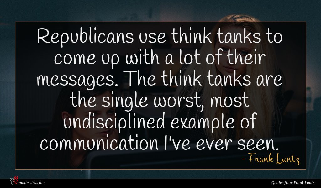 Photo of Frank Luntz quote : Republicans use think tanks …