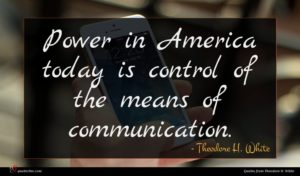 Theodore H. White quote : Power in America today ...