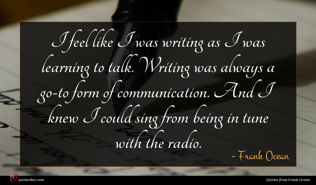 I feel like I was writing as I was learning to talk. Writing was always a go-to form of communication. And I knew I could sing from being in tune with the radio.