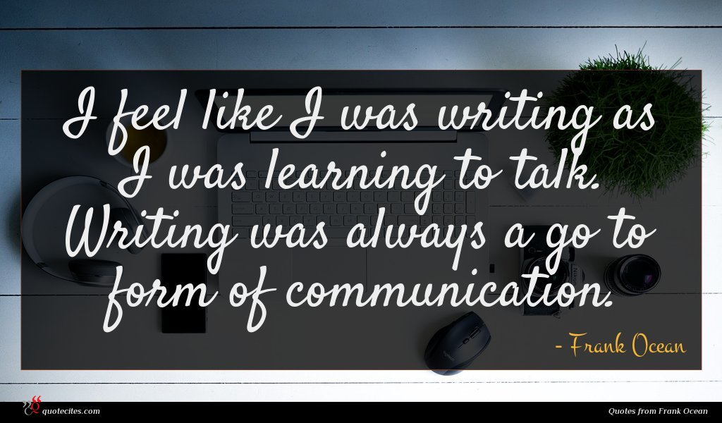 I feel like I was writing as I was learning to talk. Writing was always a go to form of communication.