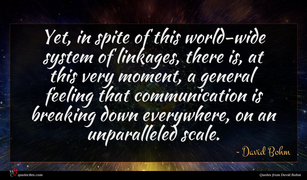 Yet, in spite of this world-wide system of linkages, there is, at this very moment, a general feeling that communication is breaking down everywhere, on an unparalleled scale.