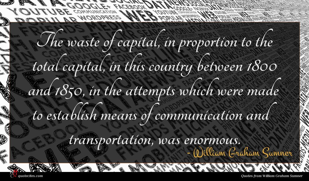 The waste of capital, in proportion to the total capital, in this country between 1800 and 1850, in the attempts which were made to establish means of communication and transportation, was enormous.