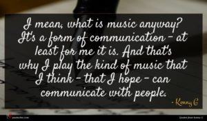 Kenny G quote : I mean what is ...