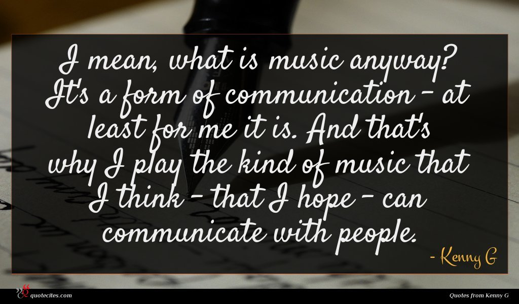 I mean, what is music anyway? It's a form of communication - at least for me it is. And that's why I play the kind of music that I think - that I hope - can communicate with people.