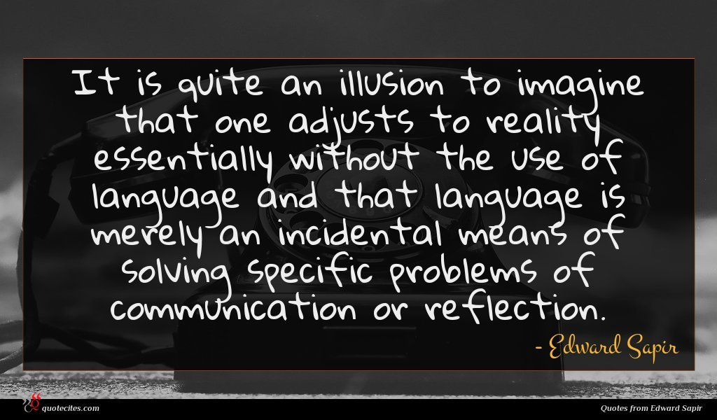 It is quite an illusion to imagine that one adjusts to reality essentially without the use of language and that language is merely an incidental means of solving specific problems of communication or reflection.