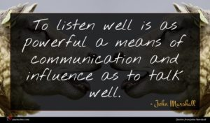 John Marshall quote : To listen well is ...