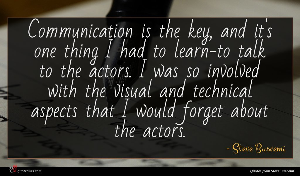 Communication is the key, and it's one thing I had to learn-to talk to the actors. I was so involved with the visual and technical aspects that I would forget about the actors.