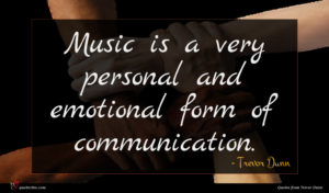 Trevor Dunn quote : Music is a very ...