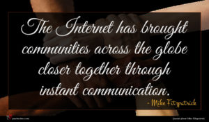 Mike Fitzpatrick quote : The Internet has brought ...