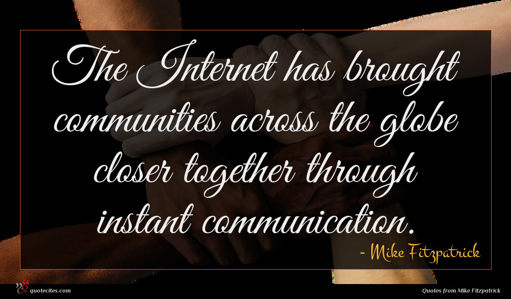 The Internet has brought communities across the globe closer together through instant communication.