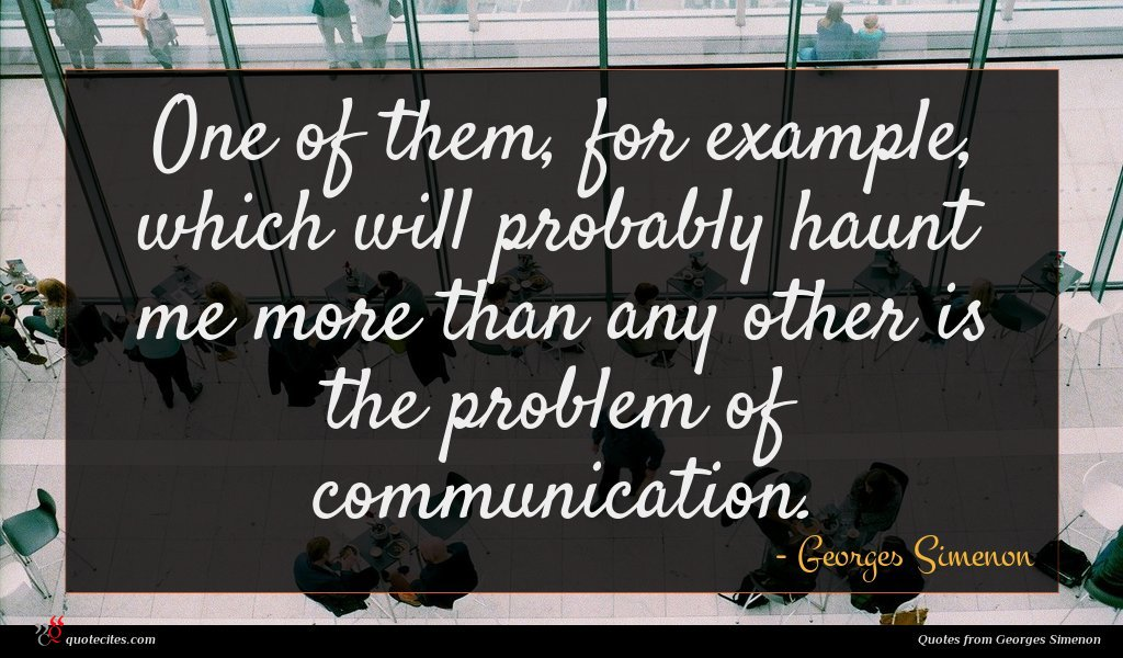 One of them, for example, which will probably haunt me more than any other is the problem of communication.