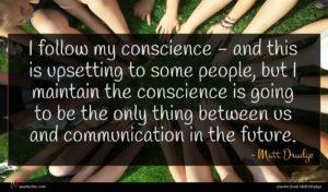 Matt Drudge quote : I follow my conscience ...
