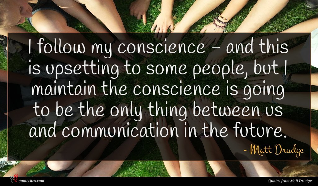 I follow my conscience - and this is upsetting to some people, but I maintain the conscience is going to be the only thing between us and communication in the future.