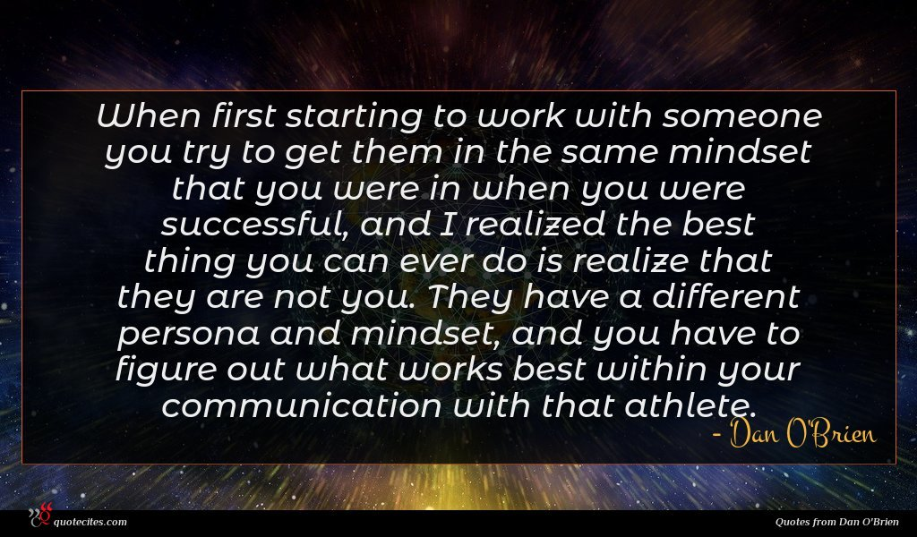 When first starting to work with someone you try to get them in the same mindset that you were in when you were successful, and I realized the best thing you can ever do is realize that they are not you. They have a different persona and mindset, and you have to figure out what works best within your communication with that athlete.