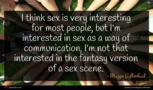 Maggie Gyllenhaal quote : I think sex is ...