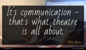 Chita Rivera quote : It's communication - that's ...