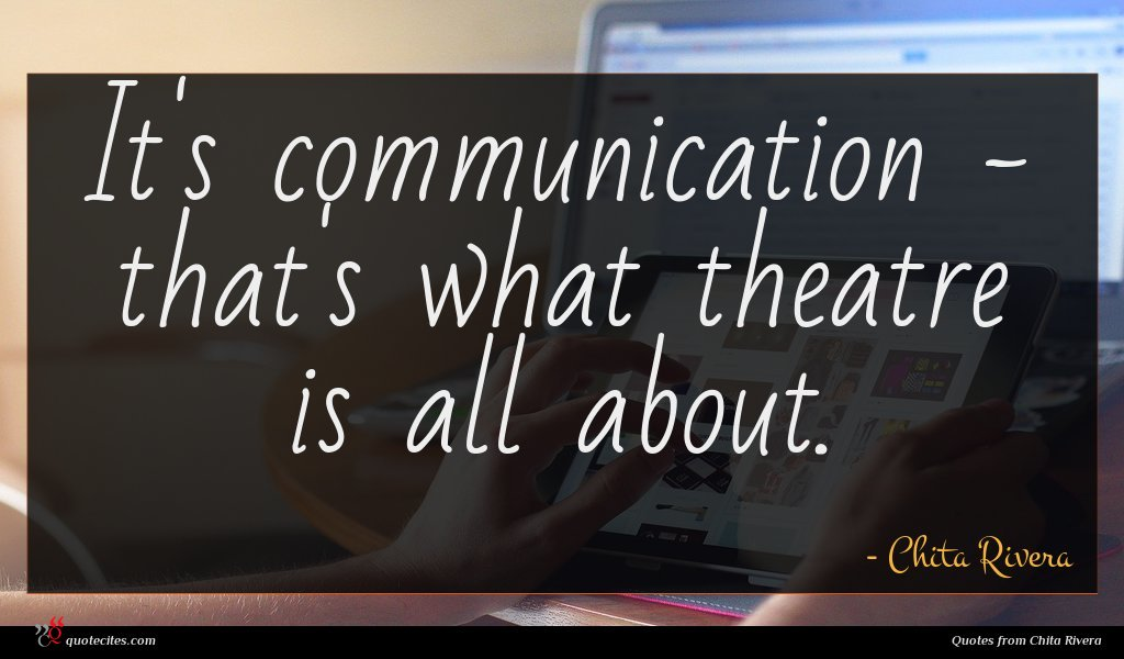 It's communication - that's what theatre is all about.