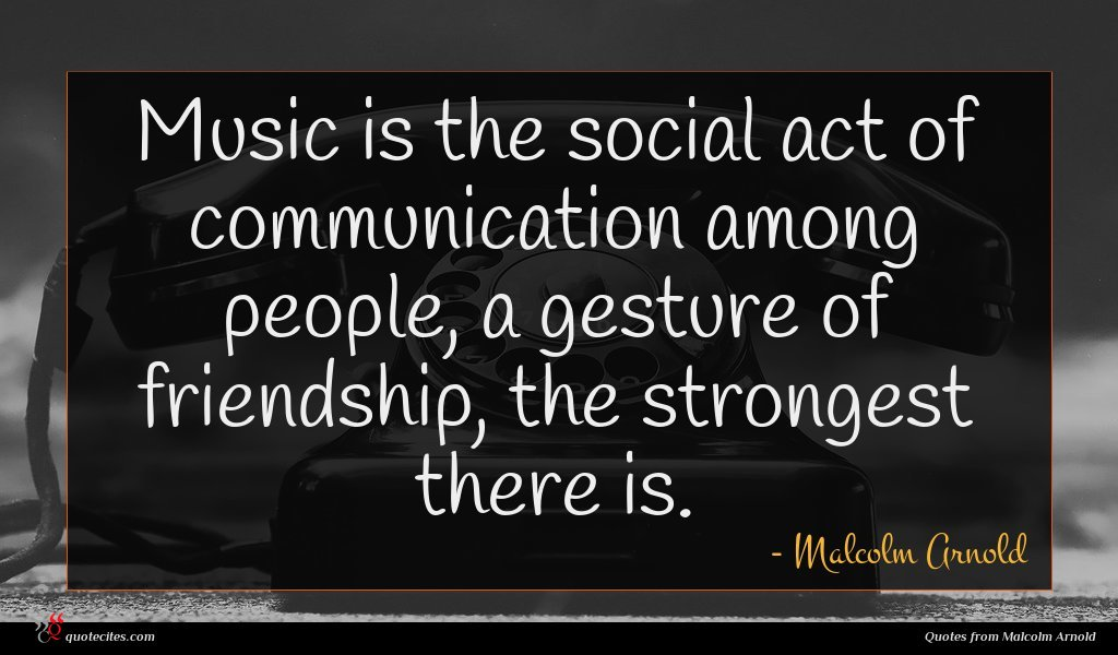 Music is the social act of communication among people, a gesture of friendship, the strongest there is.