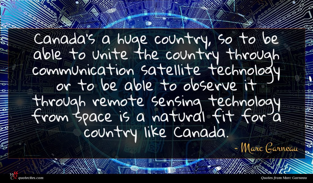 Canada's a huge country, so to be able to unite the country through communication satellite technology or to be able to observe it through remote sensing technology from space is a natural fit for a country like Canada.