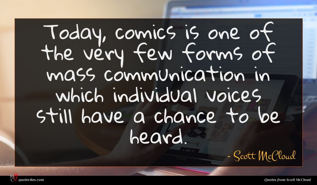 Today, comics is one of the very few forms of mass communication in which individual voices still have a chance to be heard.