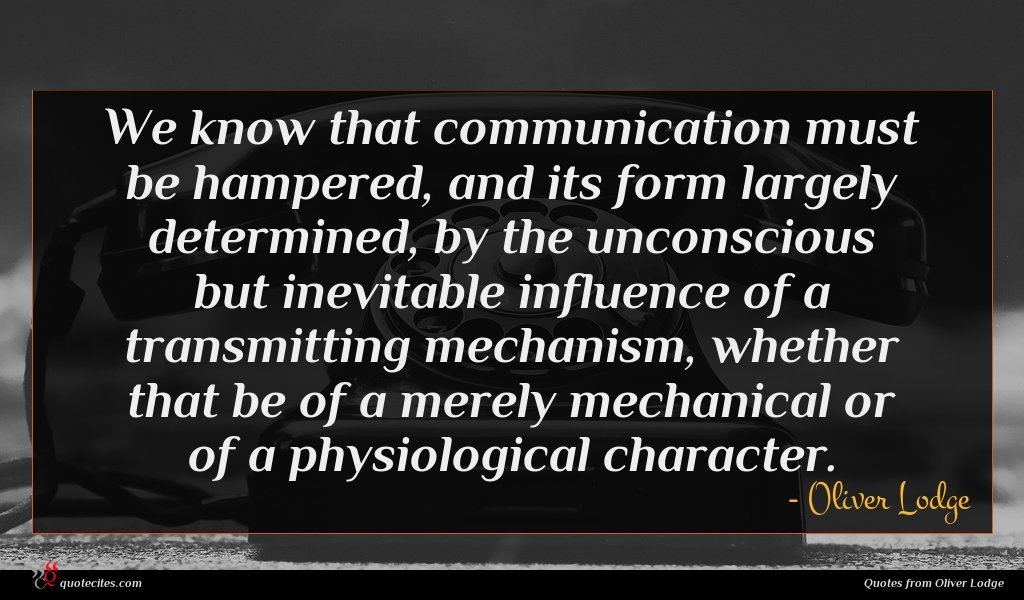We know that communication must be hampered, and its form largely determined, by the unconscious but inevitable influence of a transmitting mechanism, whether that be of a merely mechanical or of a physiological character.