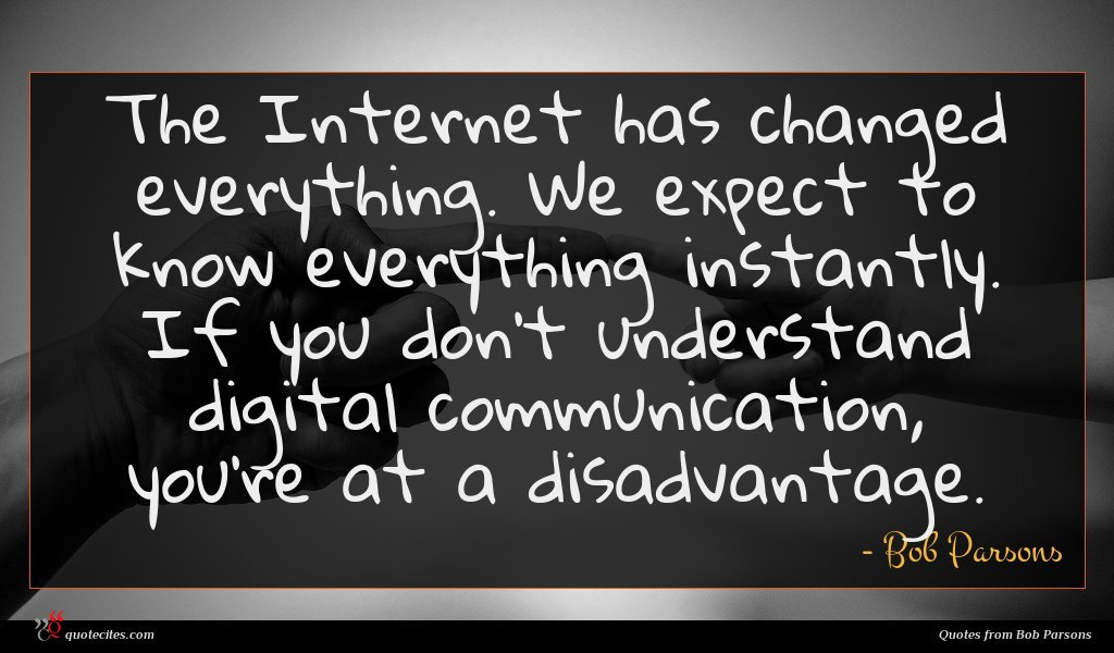 The Internet has changed everything. We expect to know everything instantly. If you don't understand digital communication, you're at a disadvantage.