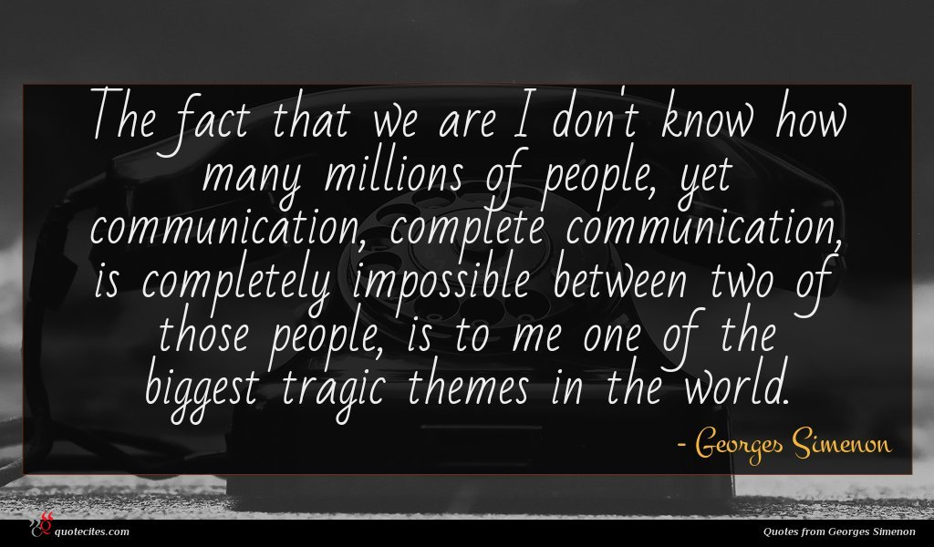 The fact that we are I don't know how many millions of people, yet communication, complete communication, is completely impossible between two of those people, is to me one of the biggest tragic themes in the world.