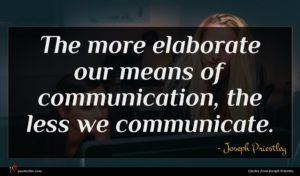 Joseph Priestley quote : The more elaborate our ...