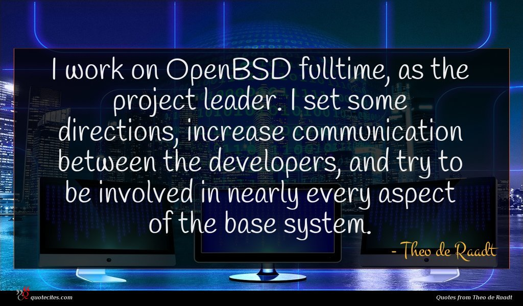 I work on OpenBSD fulltime, as the project leader. I set some directions, increase communication between the developers, and try to be involved in nearly every aspect of the base system.