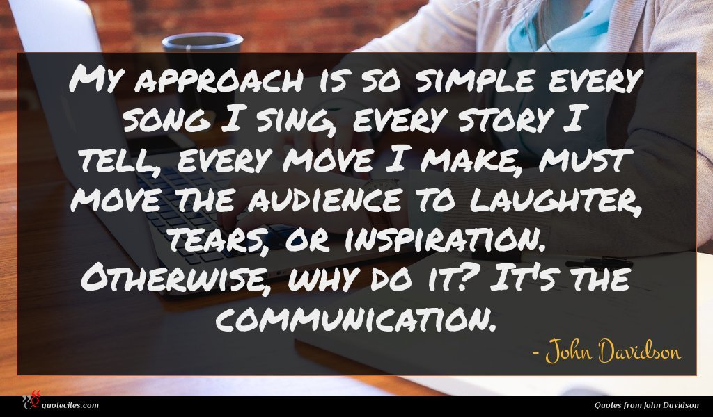 My approach is so simple every song I sing, every story I tell, every move I make, must move the audience to laughter, tears, or inspiration. Otherwise, why do it? It's the communication.