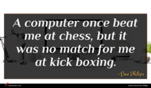 Emo Philips quote : A computer once beat ...