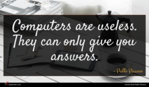 Pablo Picasso quote : Computers are useless They ...